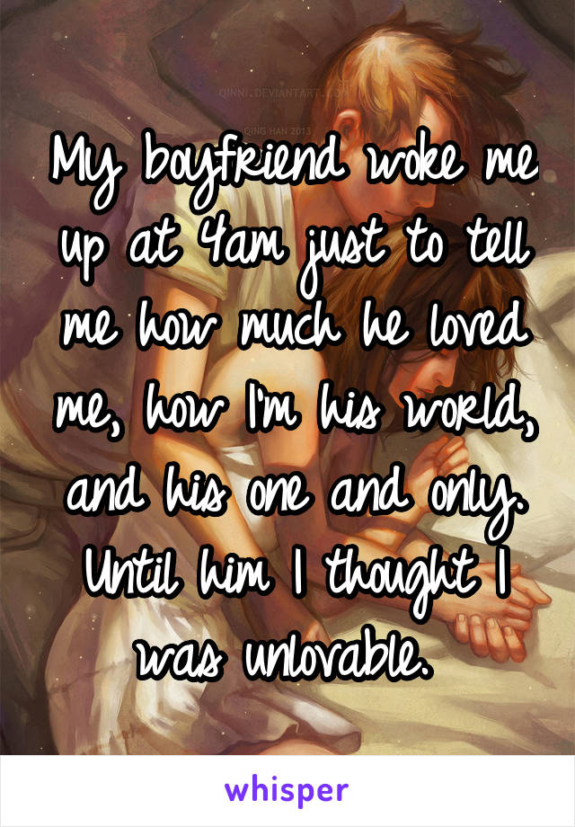 My boyfriend woke me up at 4am just to tell me how much he loved me, how I'm his world, and his one and only. Until him I thought I was unlovable.