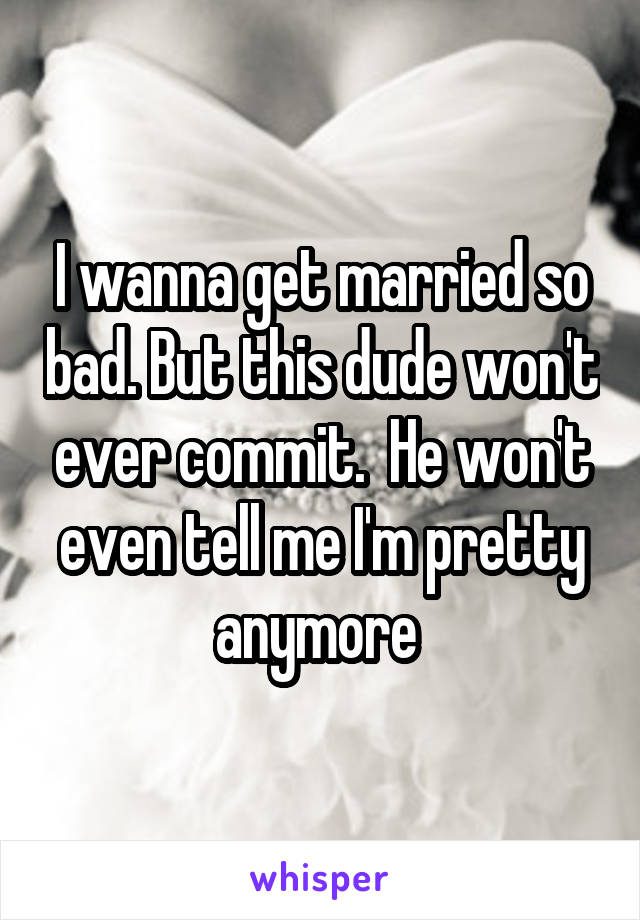 I wanna get married so bad. But this dude won't ever commit.  He won't even tell me I'm pretty anymore