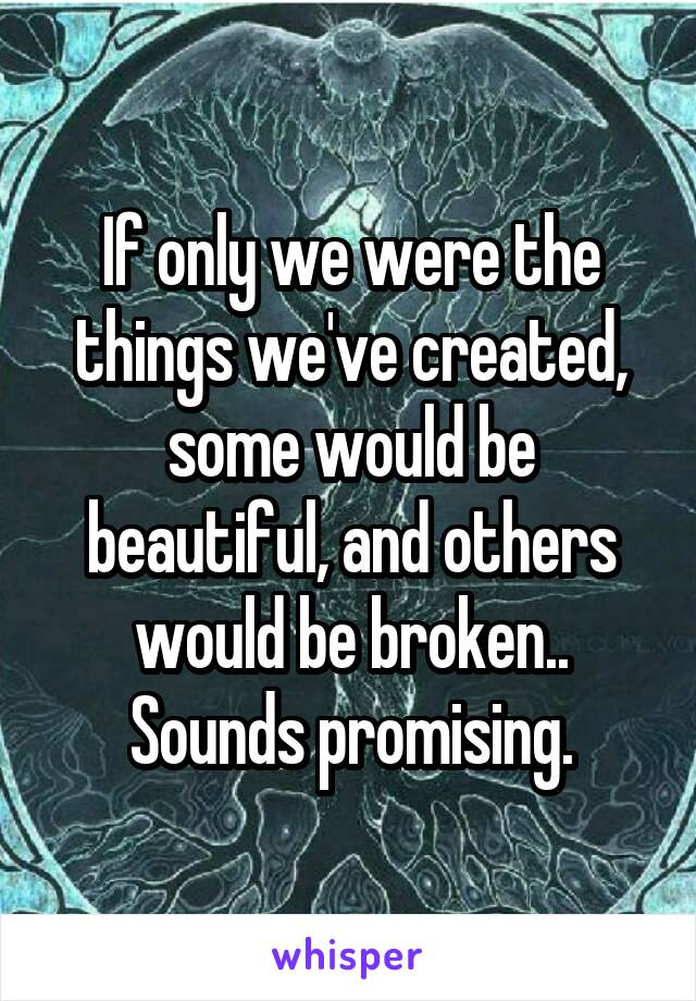 If only we were the things we've created, some would be beautiful, and others would be broken.. Sounds promising.