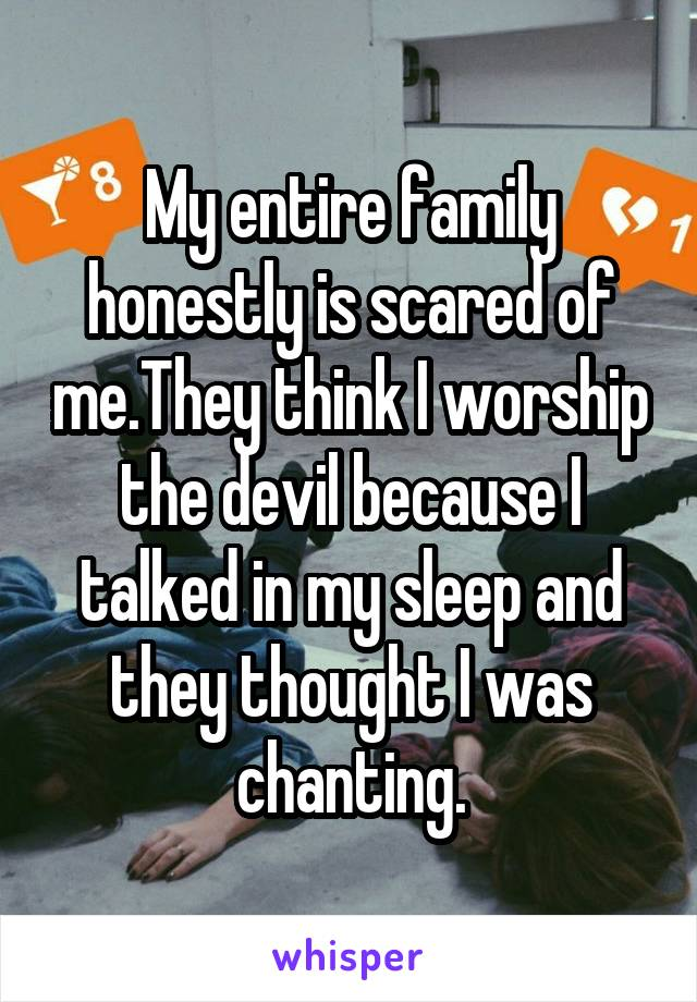 My entire family honestly is scared of me.They think I worship the devil because I talked in my sleep and they thought I was chanting.
