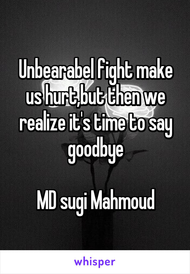 Unbearabel fight make us hurt,but then we realize it's time to say goodbye  MD sugi Mahmoud