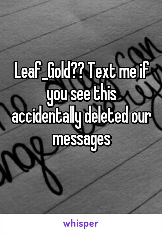 Leaf_Gold?? Text me if you see this accidentally deleted our messages