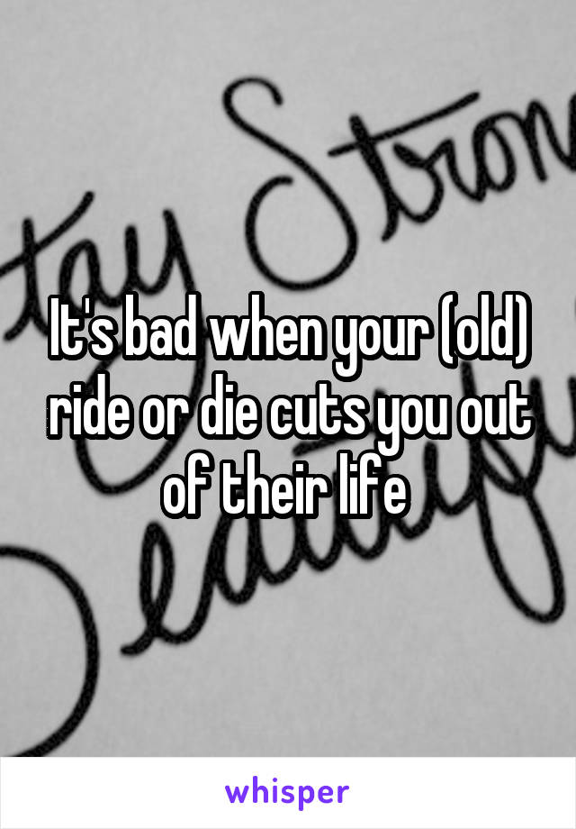 It's bad when your (old) ride or die cuts you out of their life