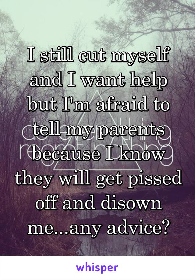 I still cut myself and I want help but I'm afraid to tell my parents because I know they will get pissed off and disown me...any advice?