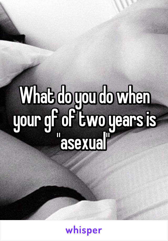 "What do you do when your gf of two years is ""asexual"""