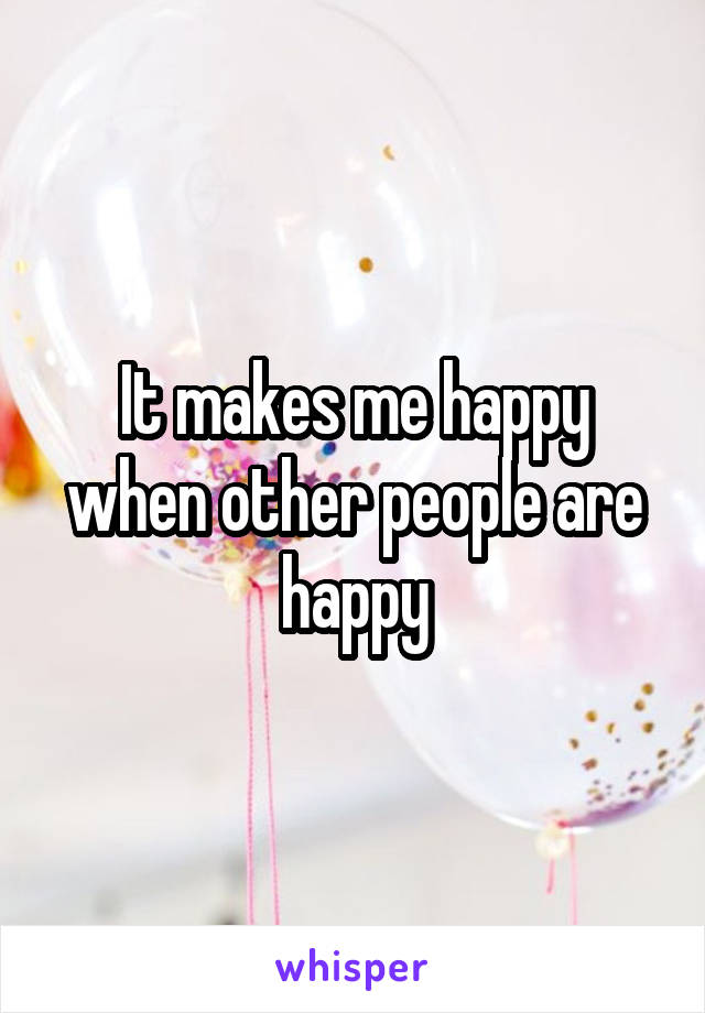 It makes me happy when other people are happy