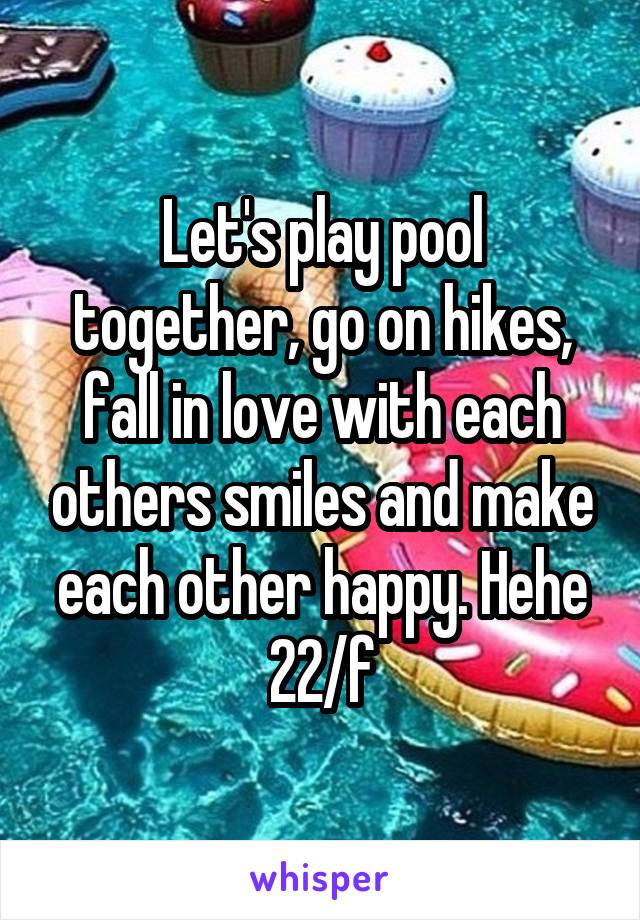 Let's play pool together, go on hikes, fall in love with each others smiles and make each other happy. Hehe 22/f