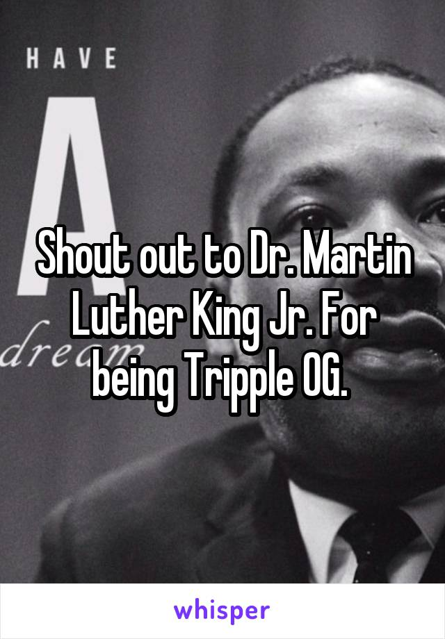 Shout out to Dr. Martin Luther King Jr. For being Tripple OG.