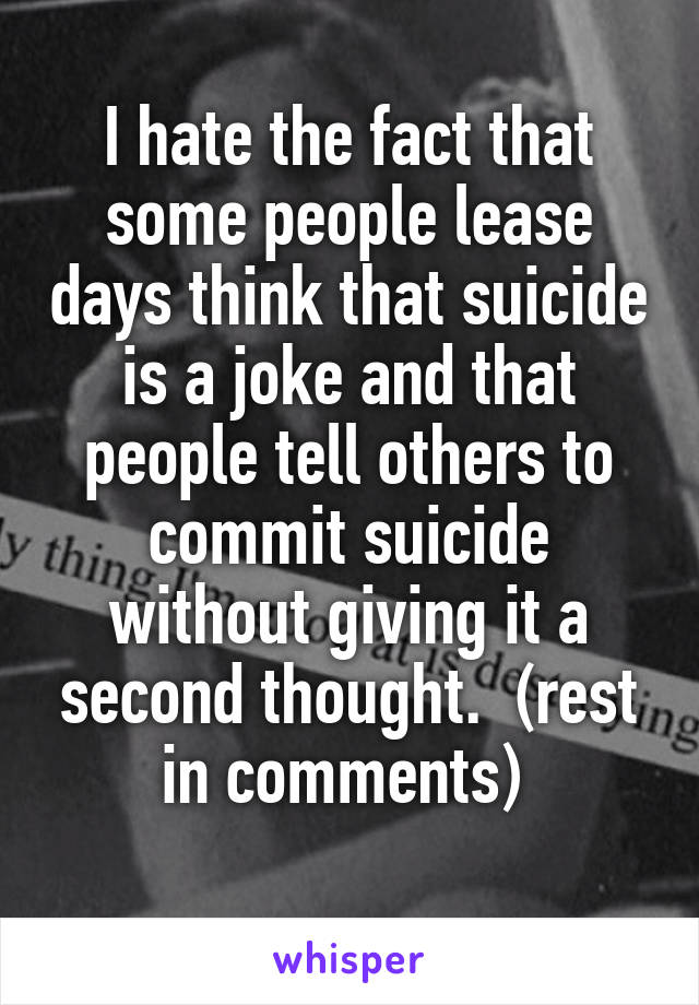 I hate the fact that some people lease days think that suicide is a joke and that people tell others to commit suicide without giving it a second thought.  (rest in comments)