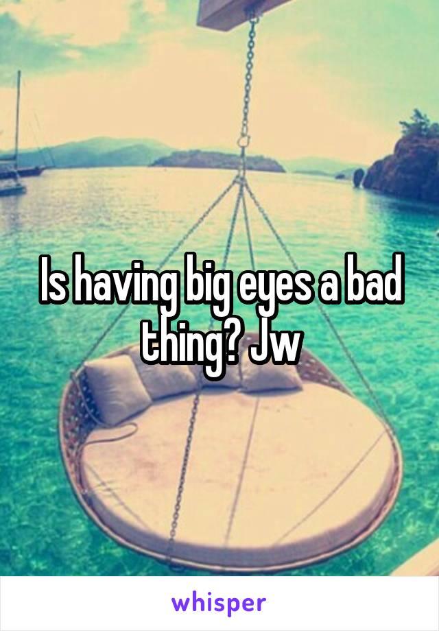Is having big eyes a bad thing? Jw