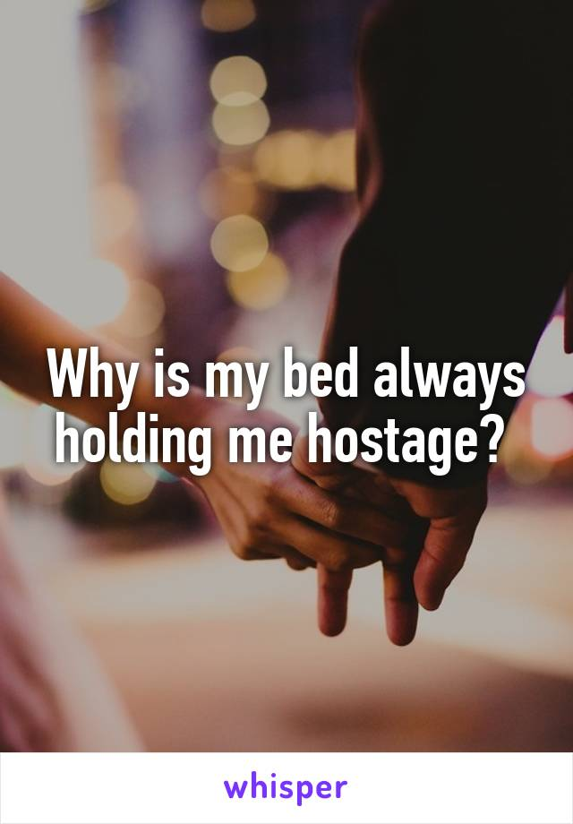 Why is my bed always holding me hostage?