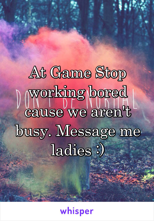At Game Stop working bored cause we aren't busy. Message me ladies :)