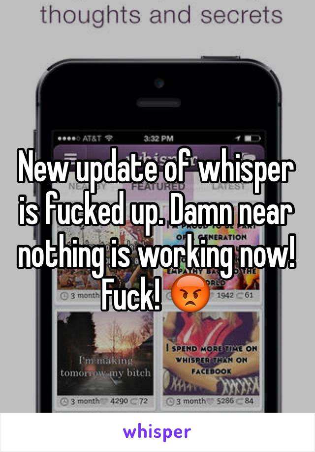 New update of whisper is fucked up. Damn near nothing is working now! Fuck! 😡