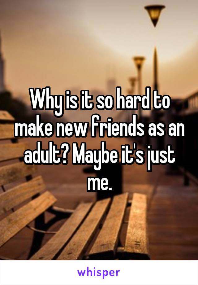 Why is it so hard to make new friends as an adult? Maybe it's just me.