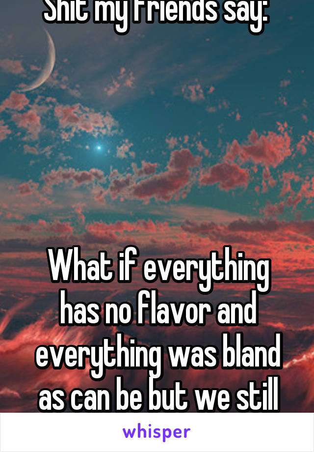 Shit my friends say:       What if everything has no flavor and everything was bland as can be but we still are it?