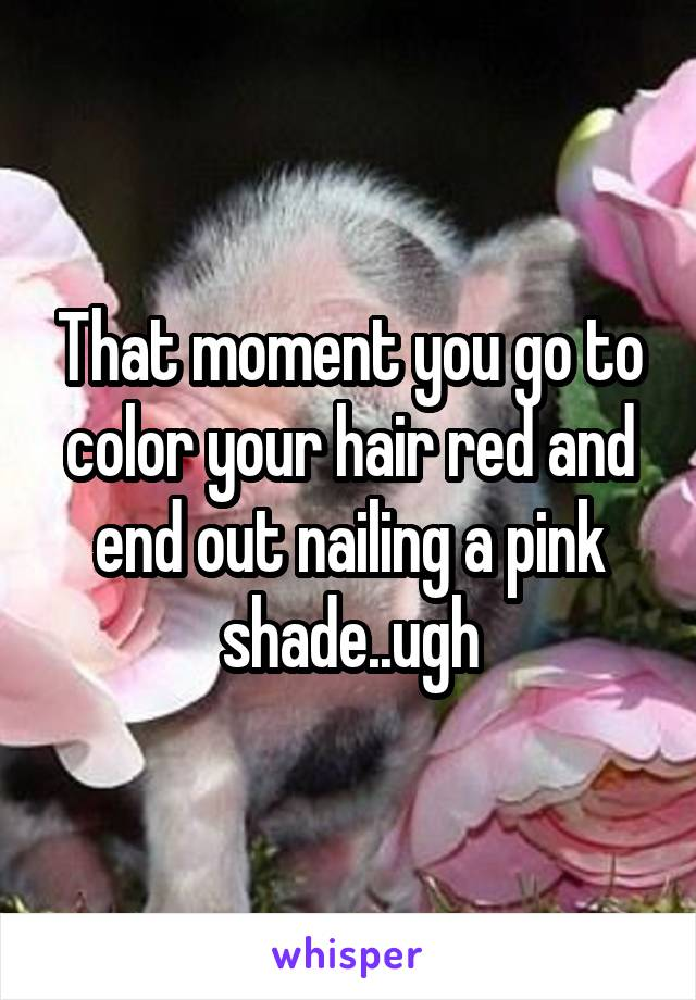 That moment you go to color your hair red and end out nailing a pink shade..ugh