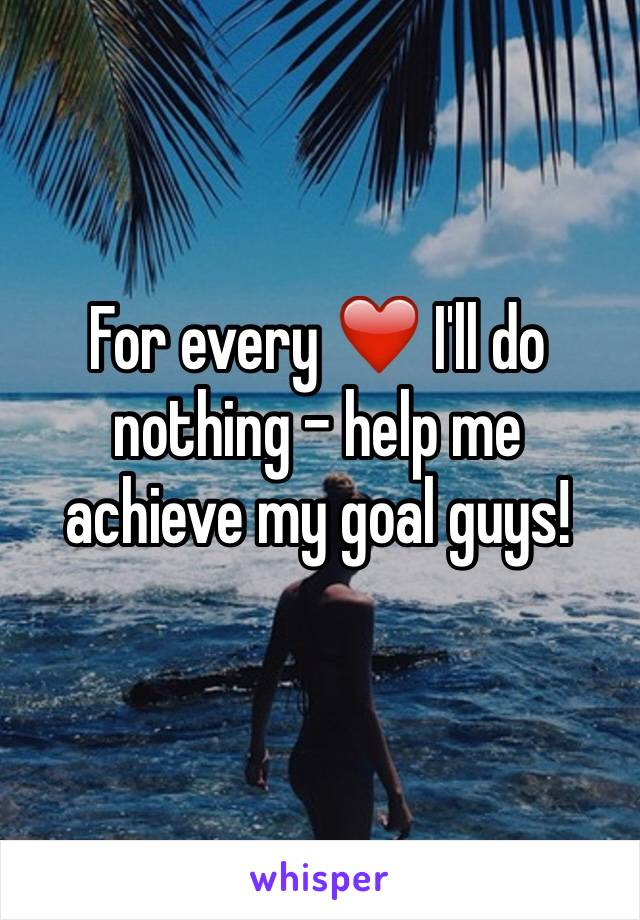 For every ❤️ I'll do nothing - help me achieve my goal guys!