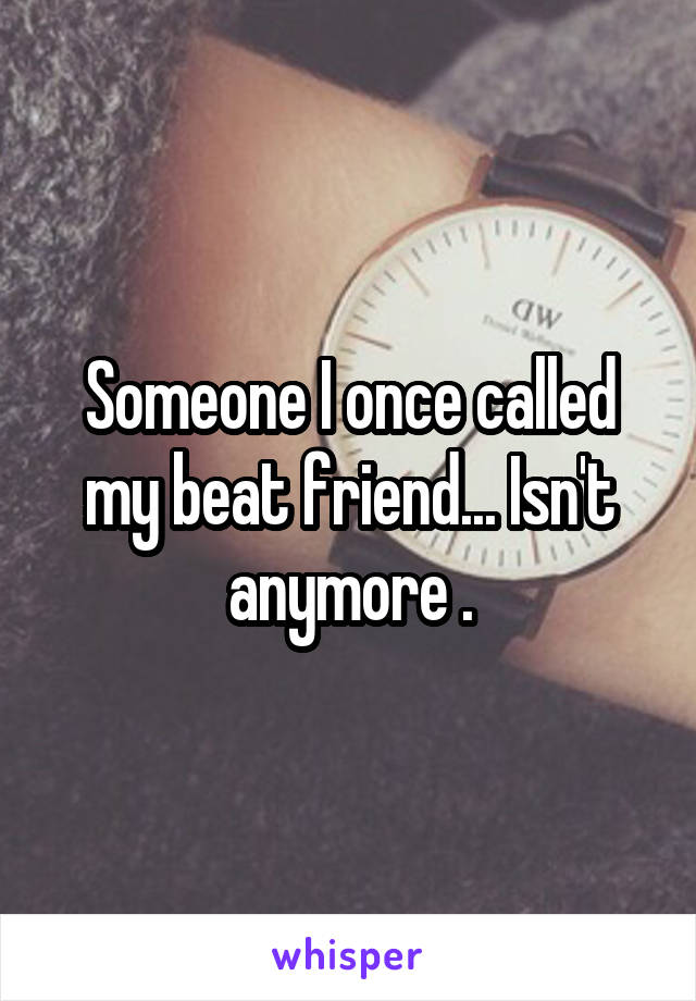 Someone I once called my beat friend... Isn't anymore .