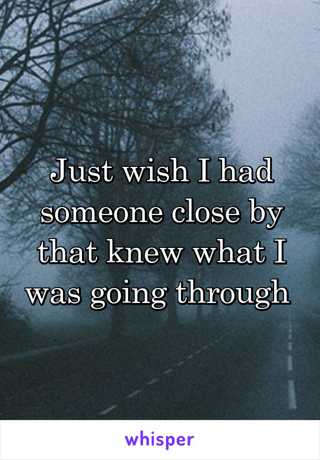 Just wish I had someone close by that knew what I was going through