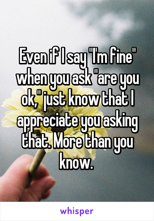 "Even if I say ""I'm fine"" when you ask ""are you ok,"" just know that I appreciate you asking that. More than you know."