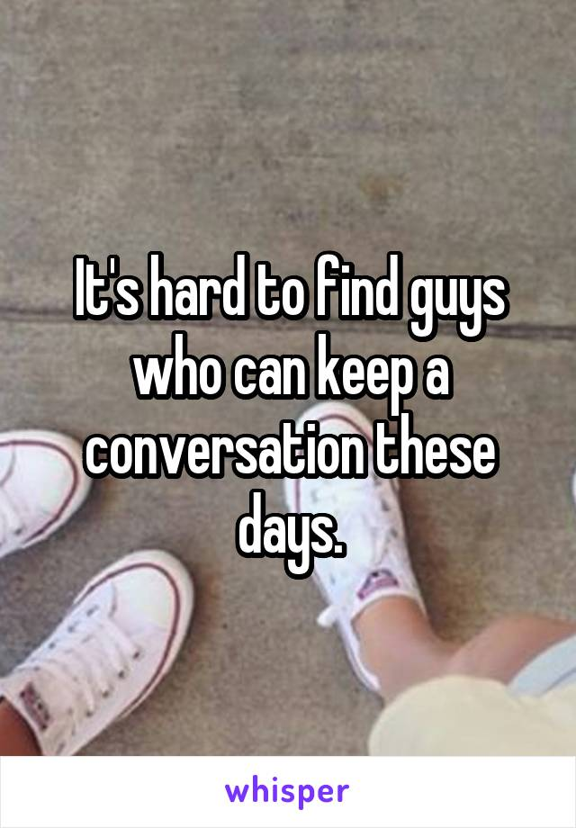 It's hard to find guys who can keep a conversation these days.