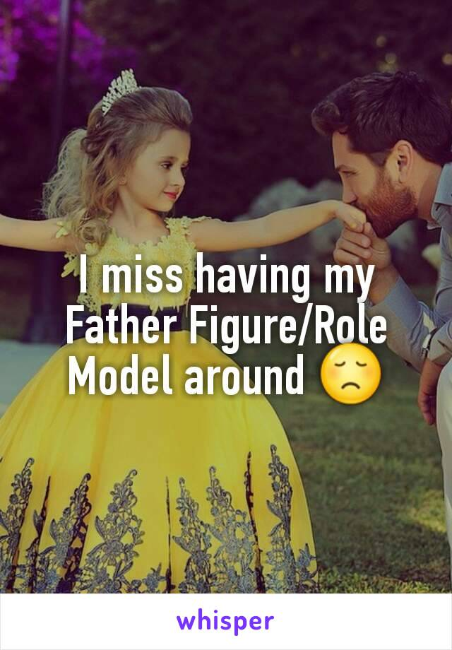 I miss having my Father Figure/Role Model around 😞