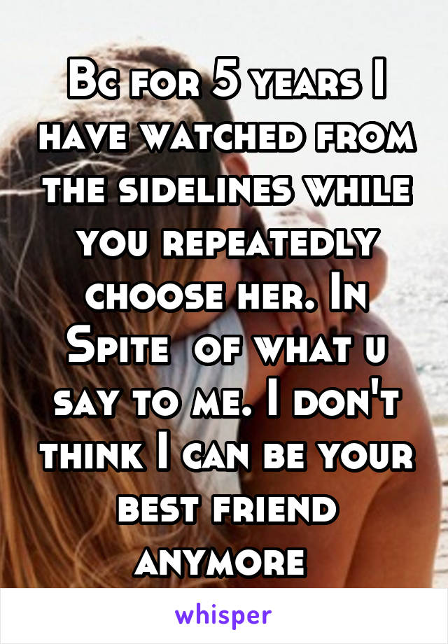 Bc for 5 years I have watched from the sidelines while you repeatedly choose her. In Spite  of what u say to me. I don't think I can be your best friend anymore
