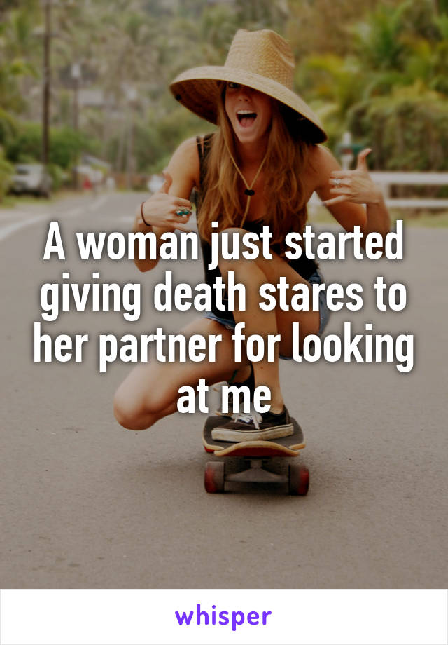 A woman just started giving death stares to her partner for looking at me