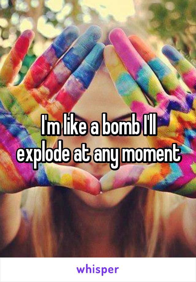 I'm like a bomb I'll explode at any moment