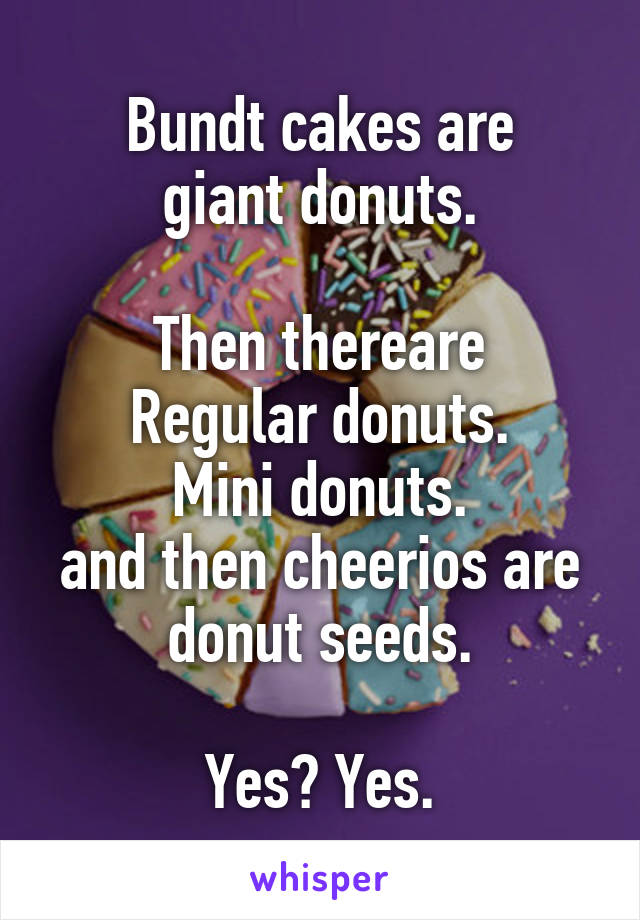 Bundt cakes are giant donuts.  Then thereare Regular donuts. Mini donuts. and then cheerios are donut seeds.  Yes? Yes.