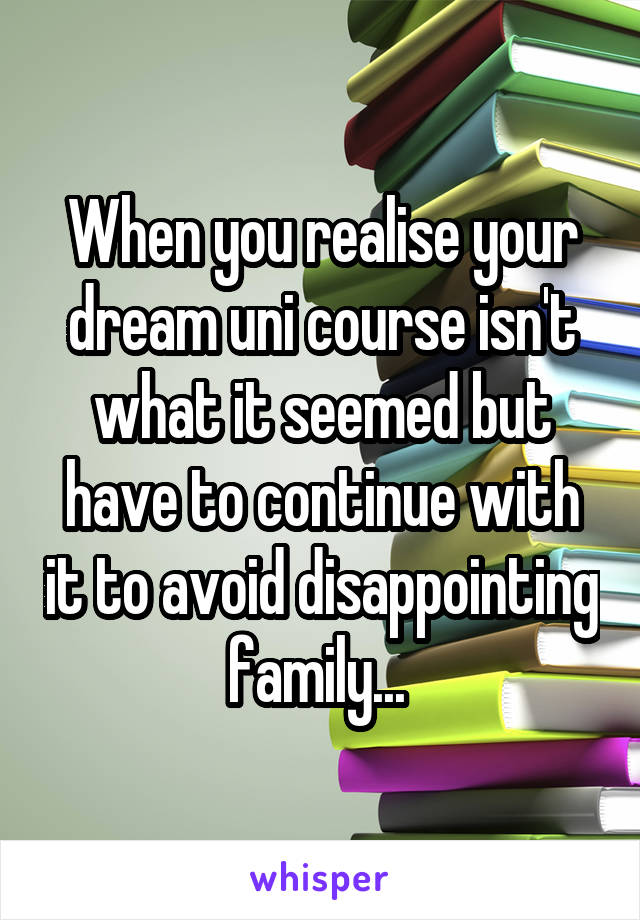 When you realise your dream uni course isn't what it seemed but have to continue with it to avoid disappointing family...