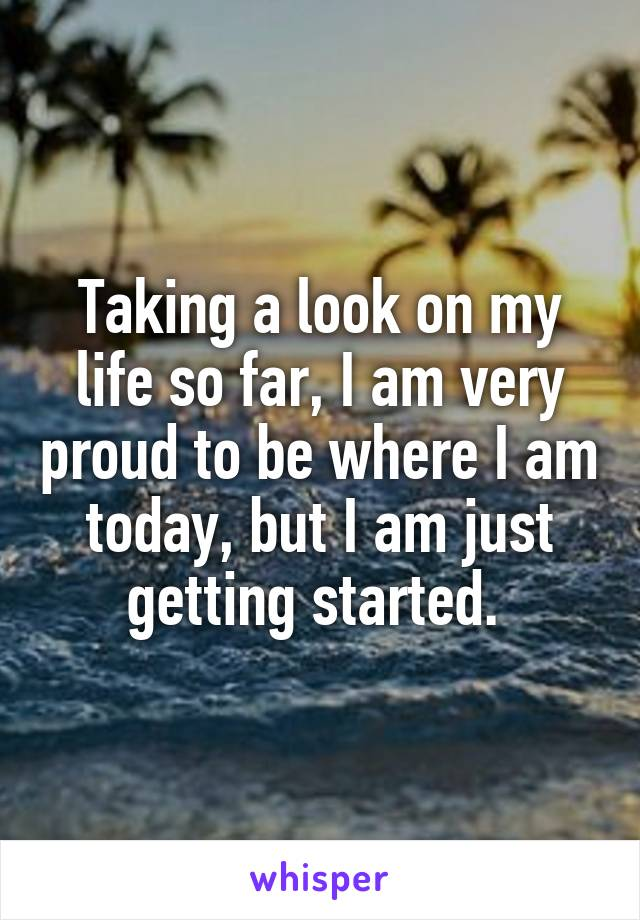 Taking a look on my life so far, I am very proud to be where I am today, but I am just getting started.