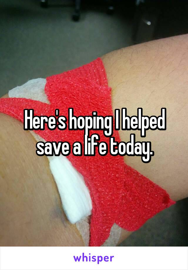 Here's hoping I helped save a life today.