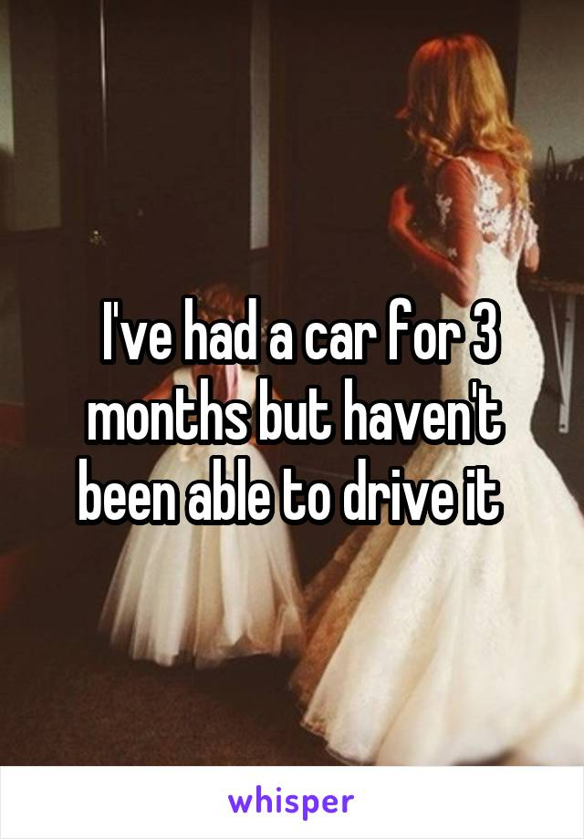 I've had a car for 3 months but haven't been able to drive it