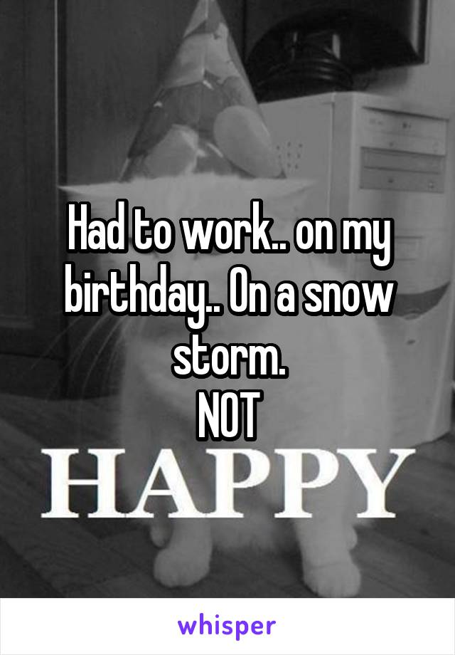 Had to work.. on my birthday.. On a snow storm. NOT