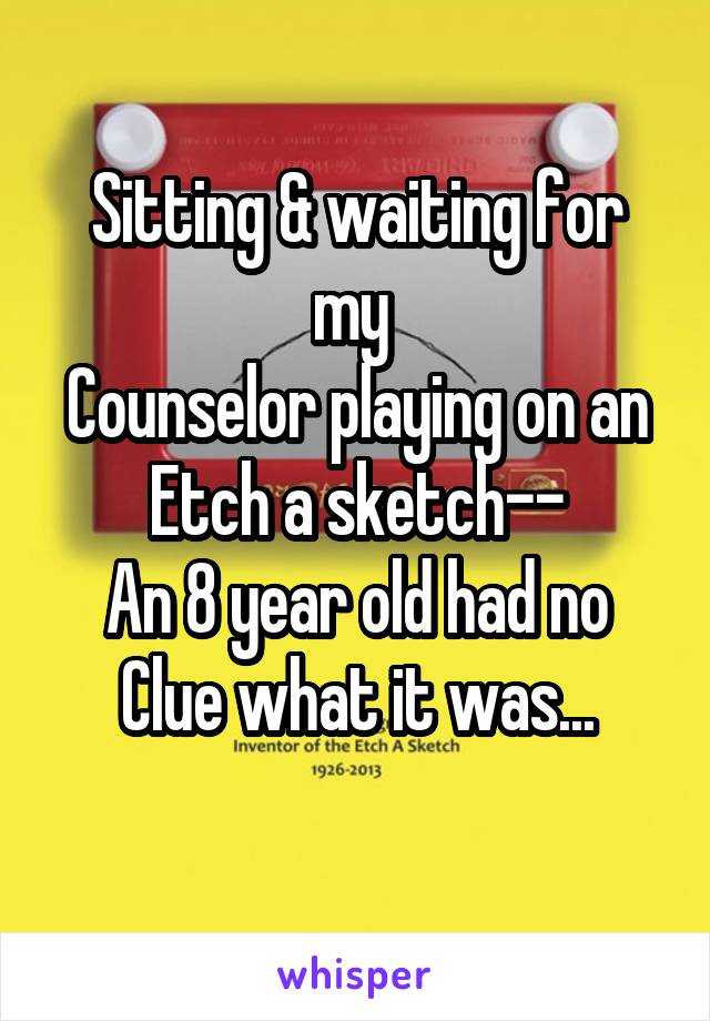Sitting & waiting for my  Counselor playing on an Etch a sketch-- An 8 year old had no Clue what it was...