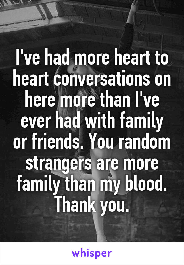 I've had more heart to heart conversations on here more than I've ever had with family or friends. You random strangers are more family than my blood. Thank you.