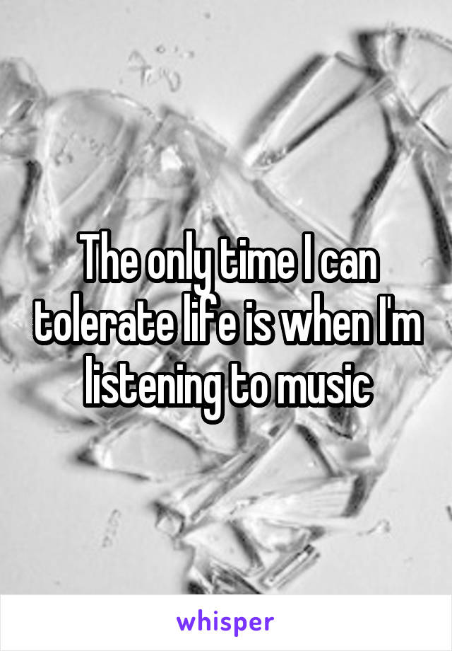 The only time I can tolerate life is when I'm listening to music