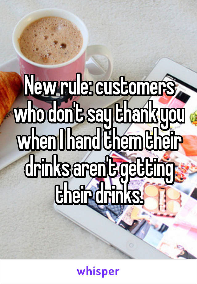 New rule: customers who don't say thank you when I hand them their drinks aren't getting their drinks.