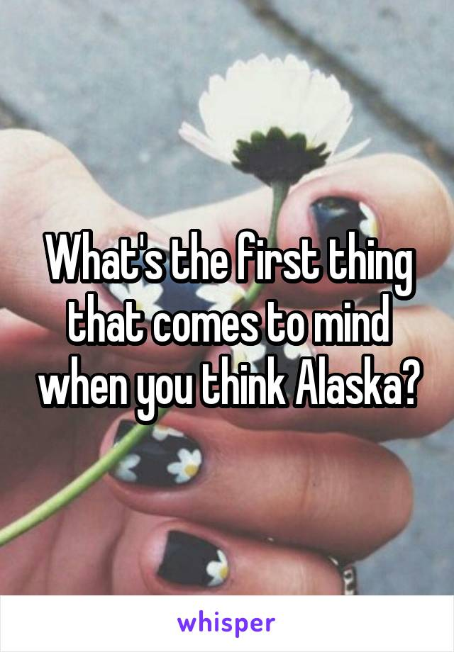 What's the first thing that comes to mind when you think Alaska?