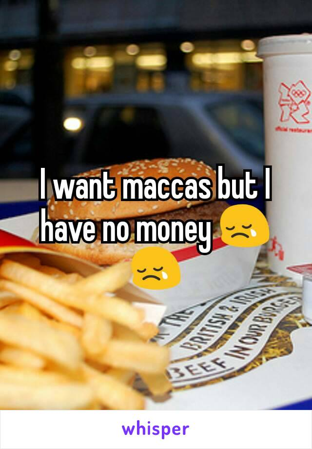 I want maccas but I have no money 😢😢