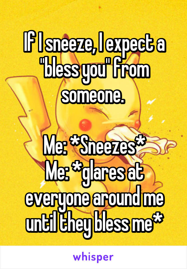 """If I sneeze, I expect a """"bless you"""" from someone.   Me: *Sneezes* Me: *glares at everyone around me until they bless me*"""