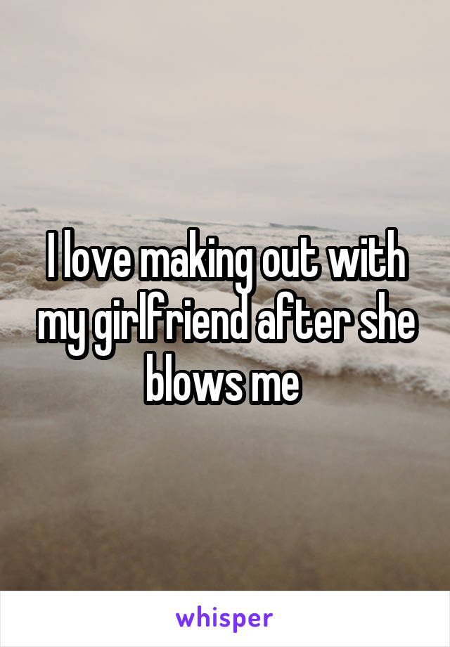 I love making out with my girlfriend after she blows me