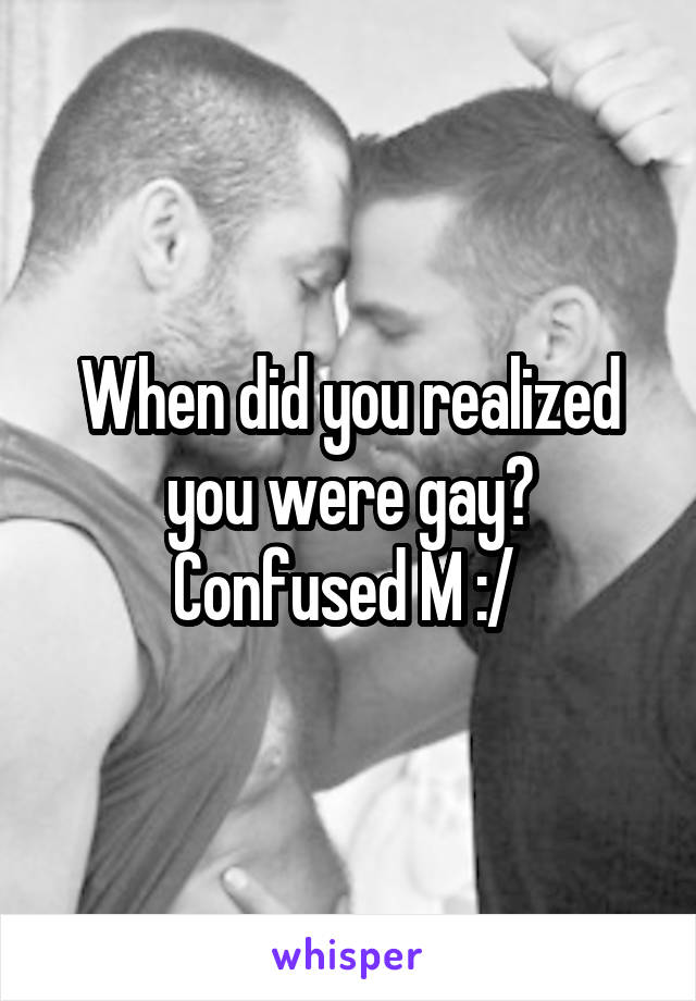 When did you realized you were gay? Confused M :/