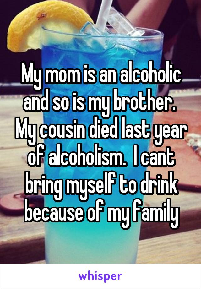 My mom is an alcoholic and so is my brother.  My cousin died last year of alcoholism.  I cant bring myself to drink because of my family
