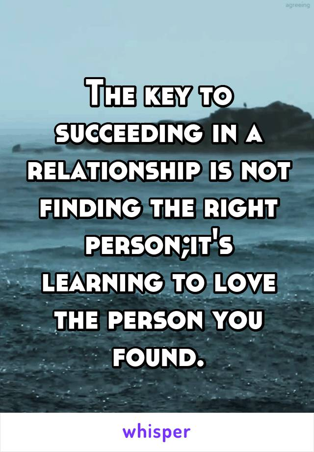 The key to succeeding in a relationship is not finding the right person;it's learning to love the person you found.