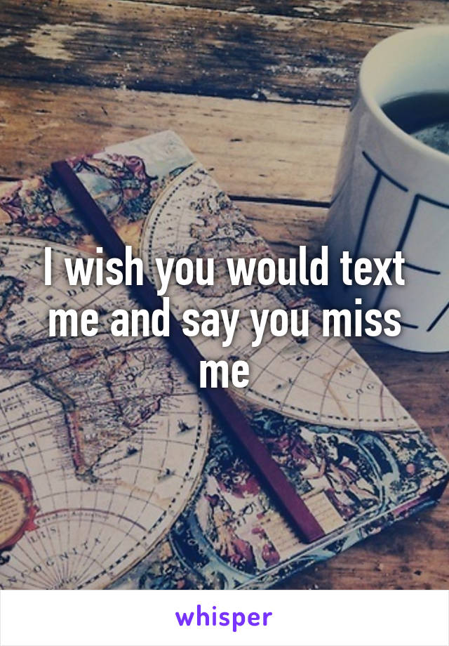 I wish you would text me and say you miss me