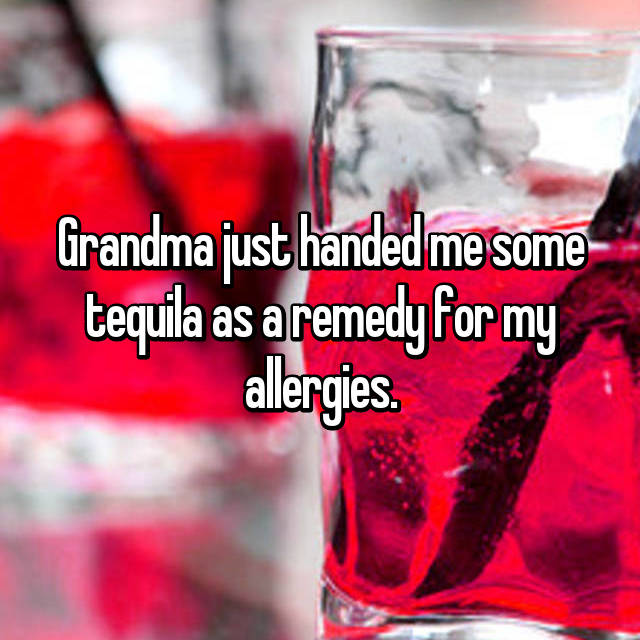Grandma just handed me some tequila as a remedy for my allergies.