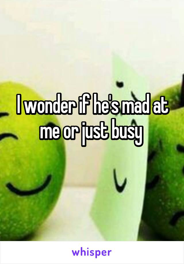 I wonder if he's mad at me or just busy