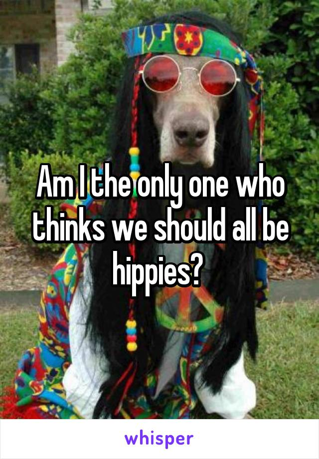 Am I the only one who thinks we should all be hippies?